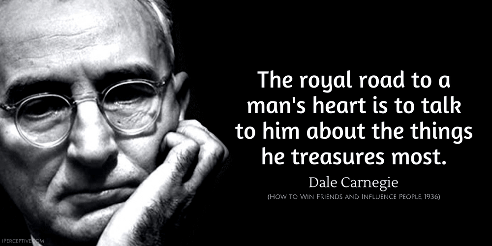 Dale Carnegie Quote: The royal road to a man's heart is to talk to him about the things he treasures most.