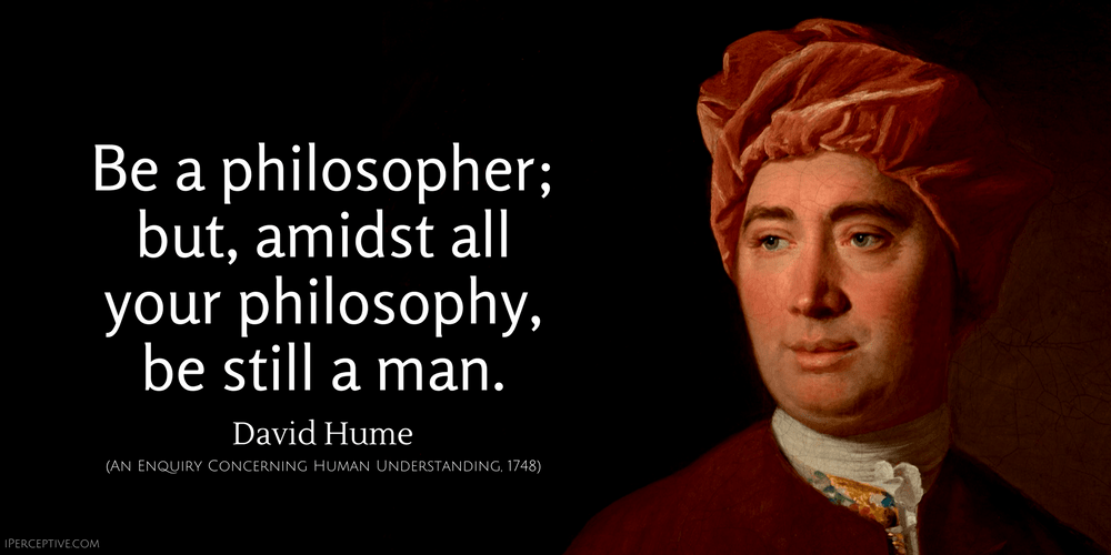 David Hume Quote: Be a philosopher; but, amidst all your philosophy, be still a man.