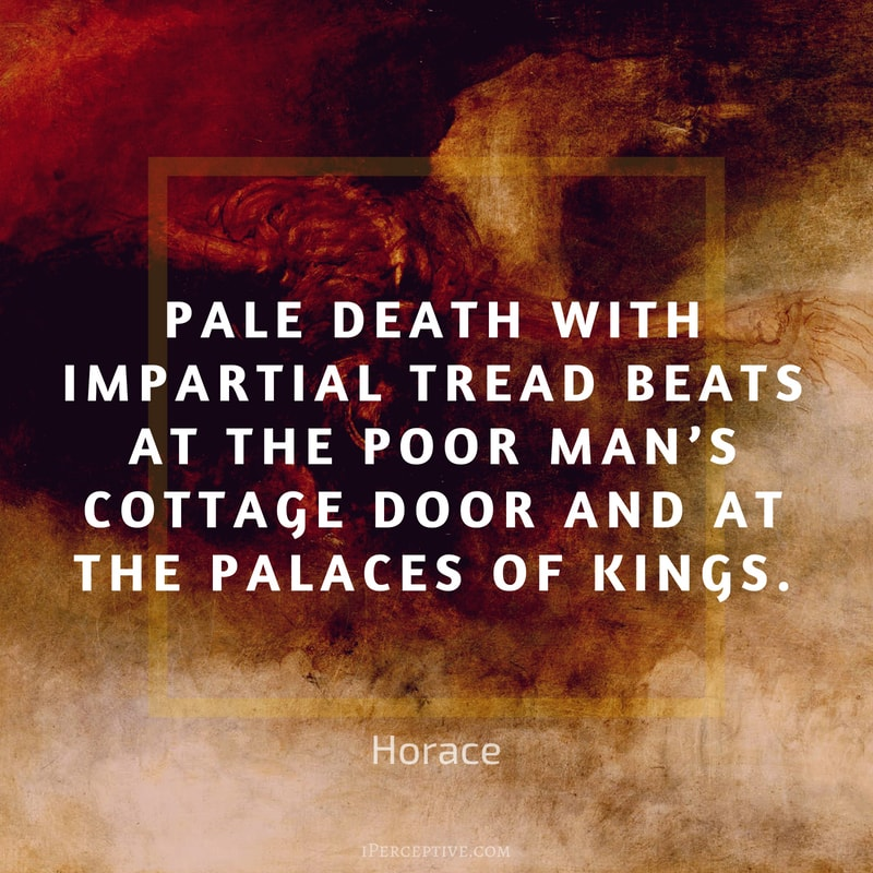 Horace Quote: Pale Death with impartial tread beats at the poor man's cottage door and at the palaces of kings.