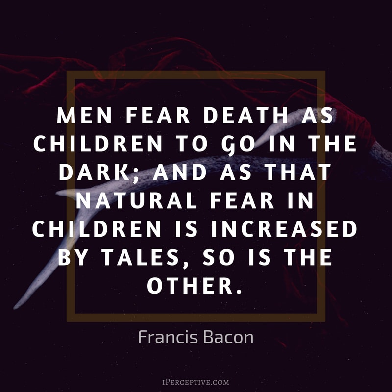 Francis Bacon Quote: Men fear death as children to go in the dark; and as that natural fear in children is increased by tales, so is the other.