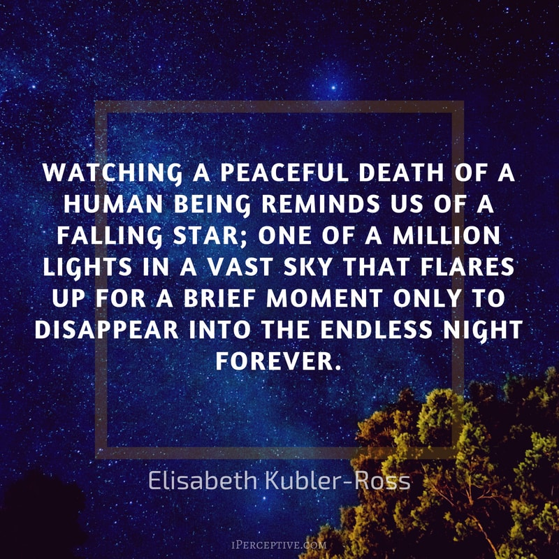 Elisabeth Kubler-Ross Quote: Watching a peaceful death of a human being reminds us of a falling star; one of a million lights in a vast sky that flares up for a brief moment only to disappear into the endless night forever.