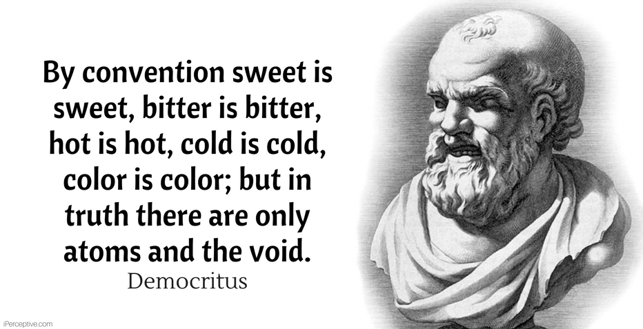 Democritus Quote: By convention sweet is sweet, bitter is bitter, hot is hot, cold is cold, color is color; but in truth there are only atoms and the void.