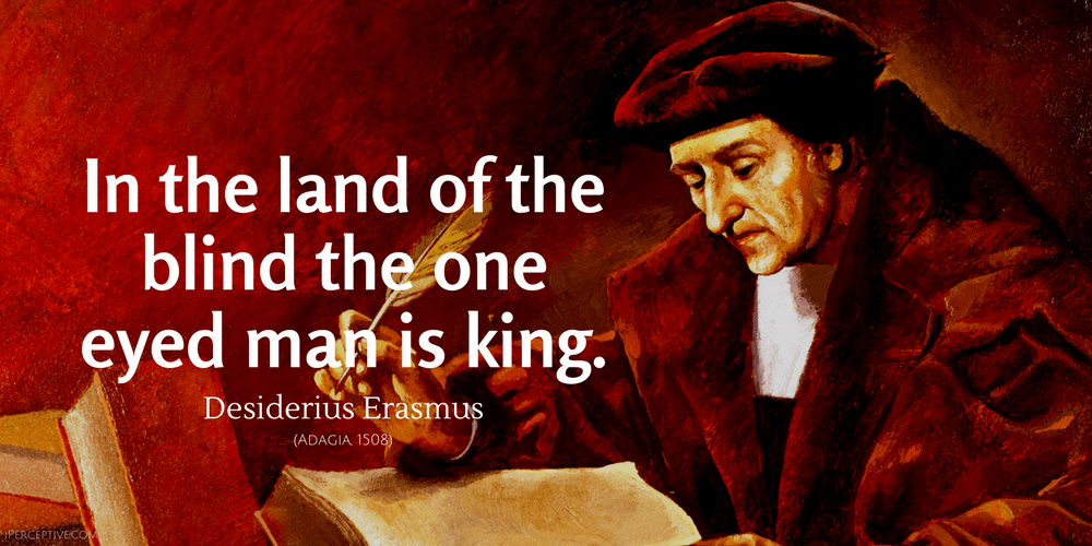 Desiderius Erasmus Quote: In the country of the blind the one eyed man is king.