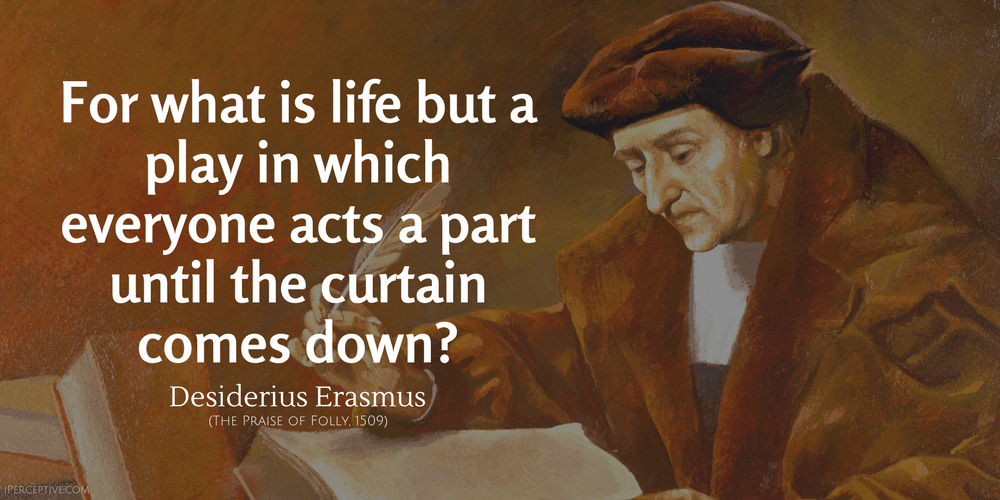 Desiderius Erasmus Quote: For what is life but a play in which everyone acts a part until the curtain comes