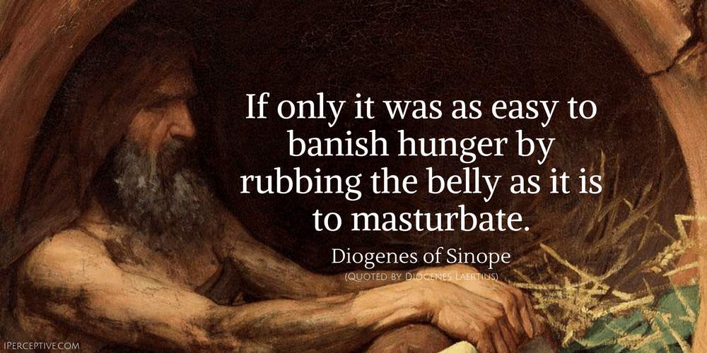 Diogenes of Sinope Quote: If only it was as easy to banish hunger by rubbing the belly as it is to masturbate.