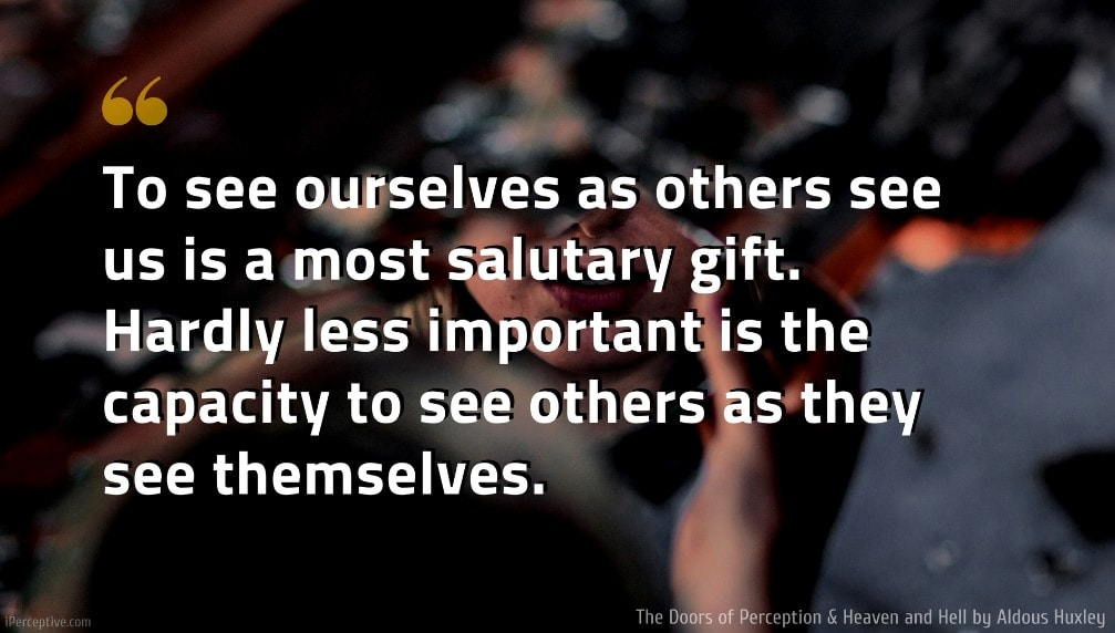 Aldous Huxley Quote: To see ourselves as others see us is a most salutary gift. Hardly less important is the capacity to see others as they see themselves.