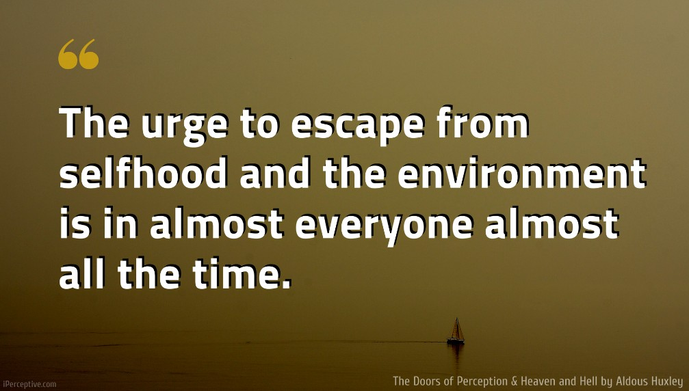Aldous Huxley Quote: The urge to escape from selfhood and the environment is in almost everyone almost all the time.
