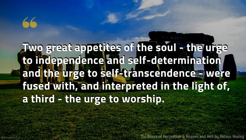 The Doors of Perception & Heaven and Hell Quote: Two great appetites of the soul - the urge to independence and self-determination and the urge to self-transcendence - were fused with, and interpreted in the light of, a third - the urge to worship.