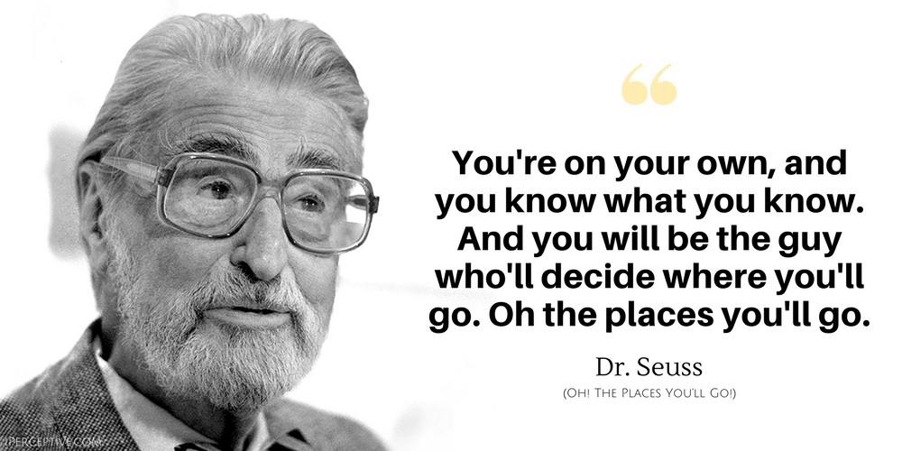 Dr. Seuss Quote: You're on your own, and you know what you know. And you will be the guy who'll decide where you'll go....