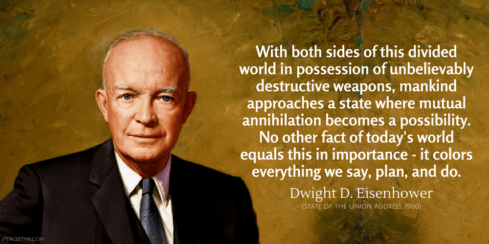 Dwight D. Eisenhower Quote: With both sides of this divided world in possession of unbelievably destructive weapons, mankind approaches...