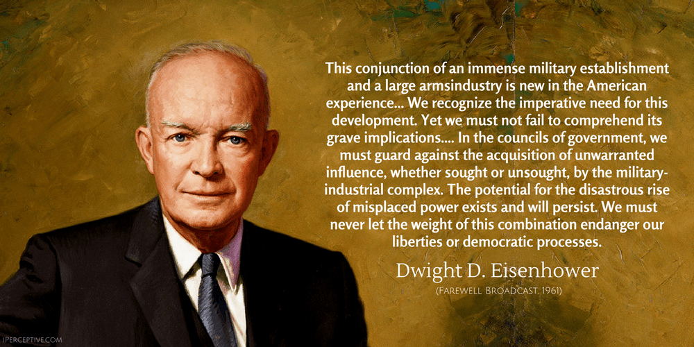 Dwight D. Eisenhower Quote: This conjunction of an immense military establishment and a large armsindustry is new in the American experience... We recognize the imperative need for this development. Yet we must not fail to comprehend its grave implications.... In the councils of government, we must guard against the acquisition of unwarranted influence, whether sought or unsought, by the military-industrial complex...
