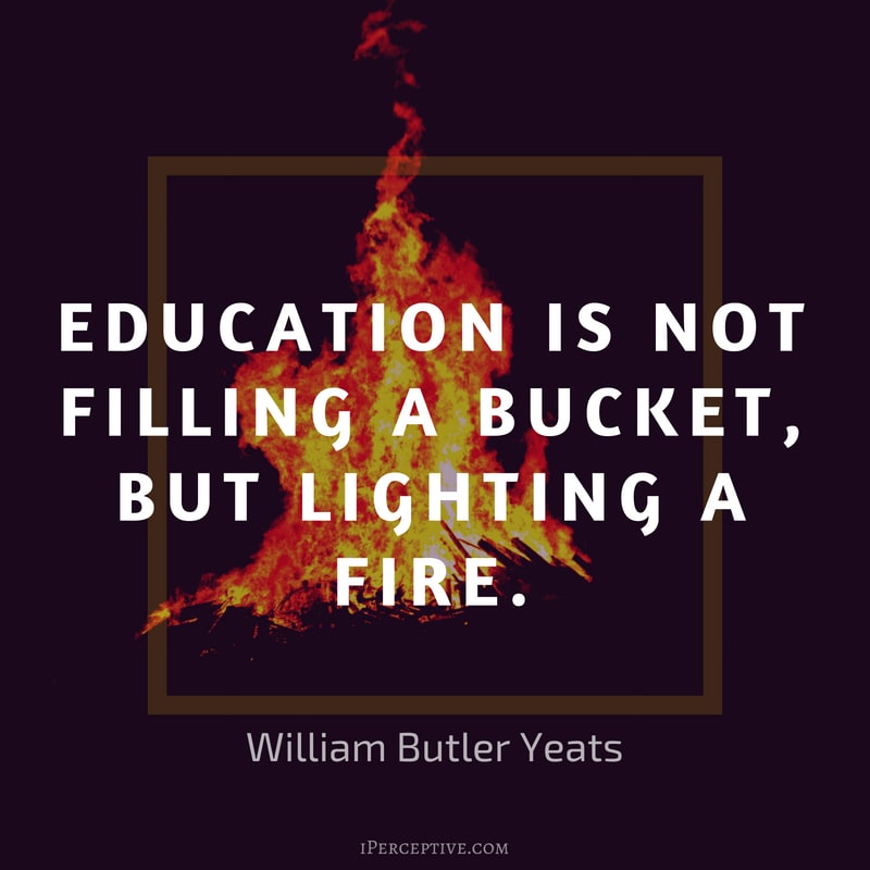 Quote by William Butler Yeats: Education is not filling a bucket, but lighting a fire.
