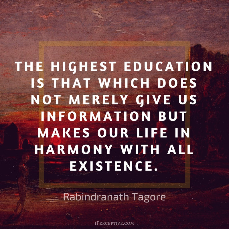 Quote by Rabindranath Tagore: The highest education is that which does not merely give us information but makes our life in harmony with all existence.