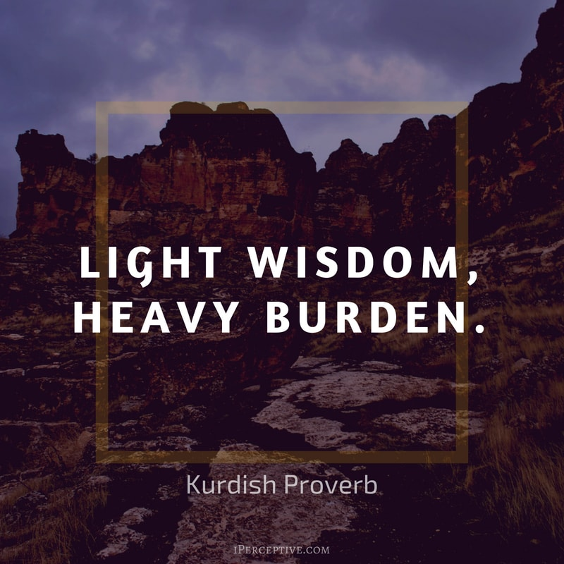 Education Proverb from Kurdistan: Light wisdom, heavy burden.