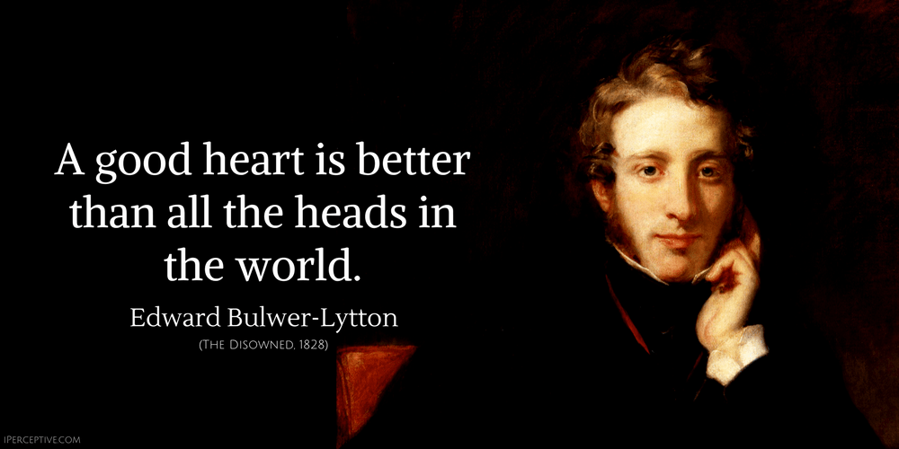 Edward Bulwer-Lytton Quote: A good heart is better than all the heads in the world.