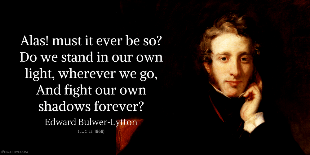 Edward Bulwer-Lytton Quote: Alas! must it ever be so? Do we stand in our own light, wherever we go, And fight our own shadows forever?