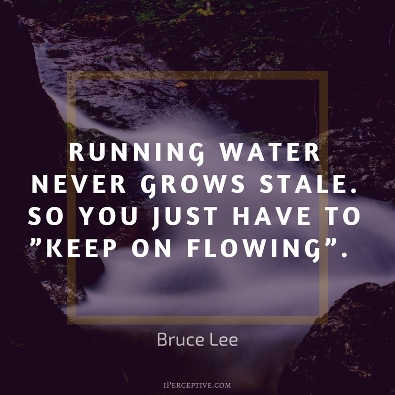 Bruce Lee Quote: Running water never grows stale. So you just have to keep on flowing
