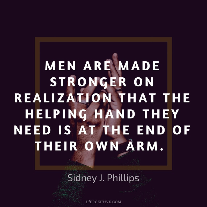 Sidney J. Phillips Effort Quote: Men are made stronger on realization that the helping hand they need is at the end of their own arm.