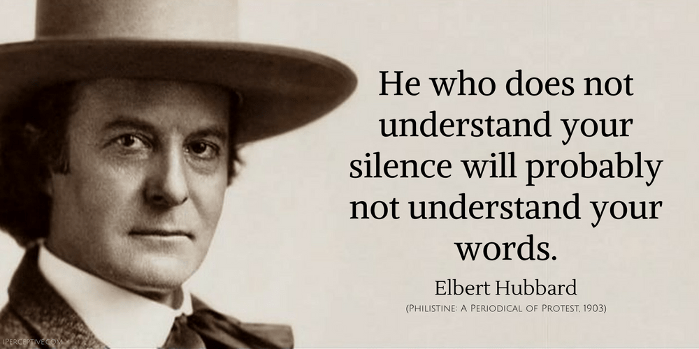 Elbert Hubbard Quote: He who does not understand your silence will probably...