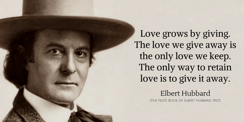 Elbert Hubbard Quote: Love grows by giving. The love we give away is the only love we keep. The only way to retain love is to give it away.