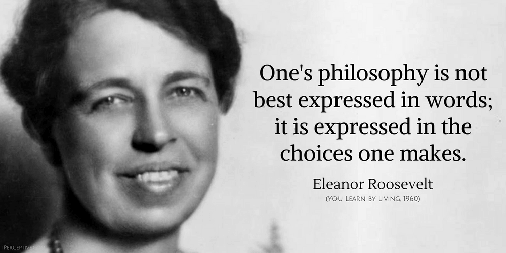 Eleanor Roosevelt Quote: One's philosophy is not best expressed in words; it is expressed in the choices one makes.