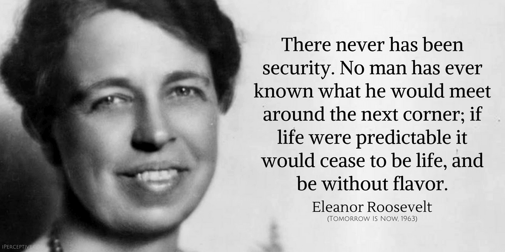 Eleanor Roosevelt Quote: There never has been security...
