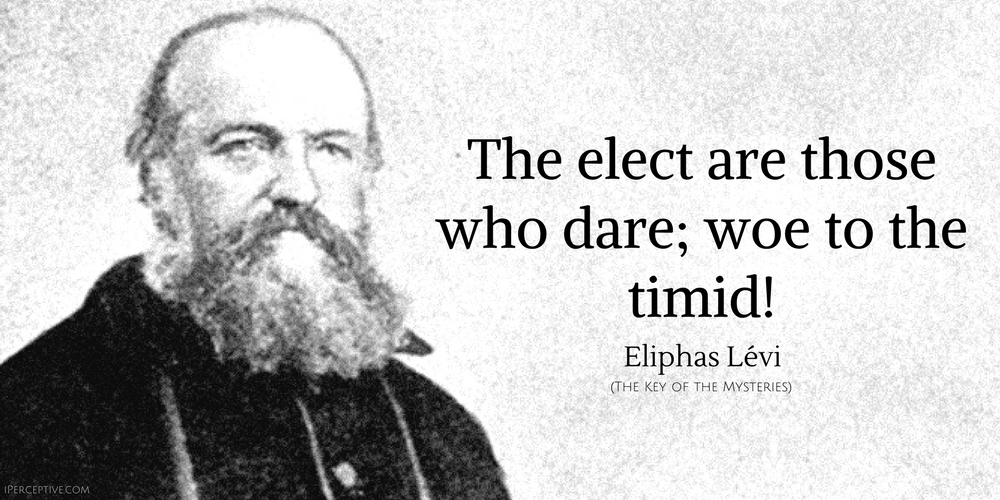 Eliphas Levi Quote: The elect are those who dare; woe to the timid!