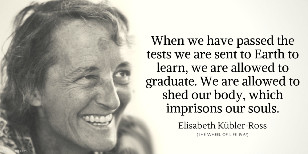 Elisabeth Kubler-Ross Quote: When we have passed the tests we are sent to Earth to learn...