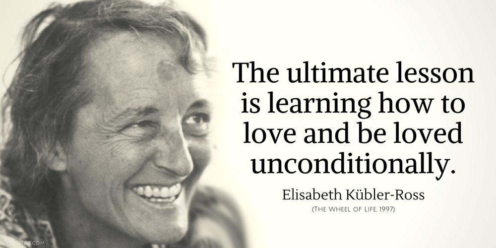 Elisabeth Kubler-Ross Quote: The ultimate lesson is learning how to love and be loved unconditionally...