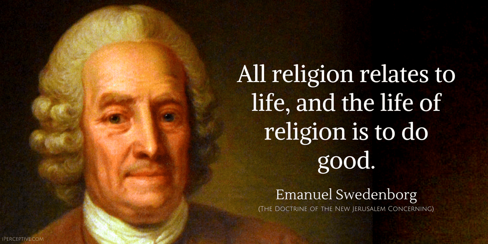 Emanuel Swedenborg Quote: All religion relates to life, and the life of religion is to do good.