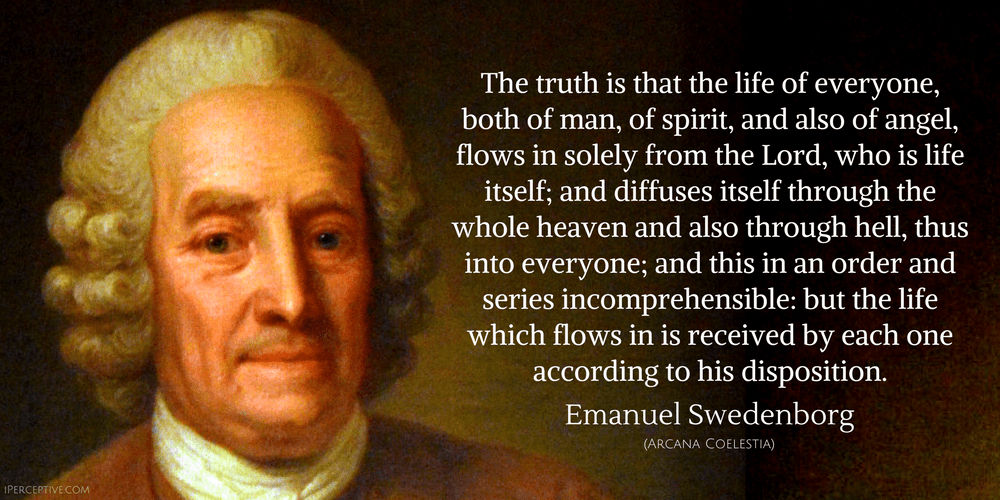 Emanuel Swedenborg Quote: he truth is that the life of everyone, both of man, of spirit, and also of angel, flows in solely from the Lord, who is life itself; and diffuses itself through the whole heaven and also through hell...