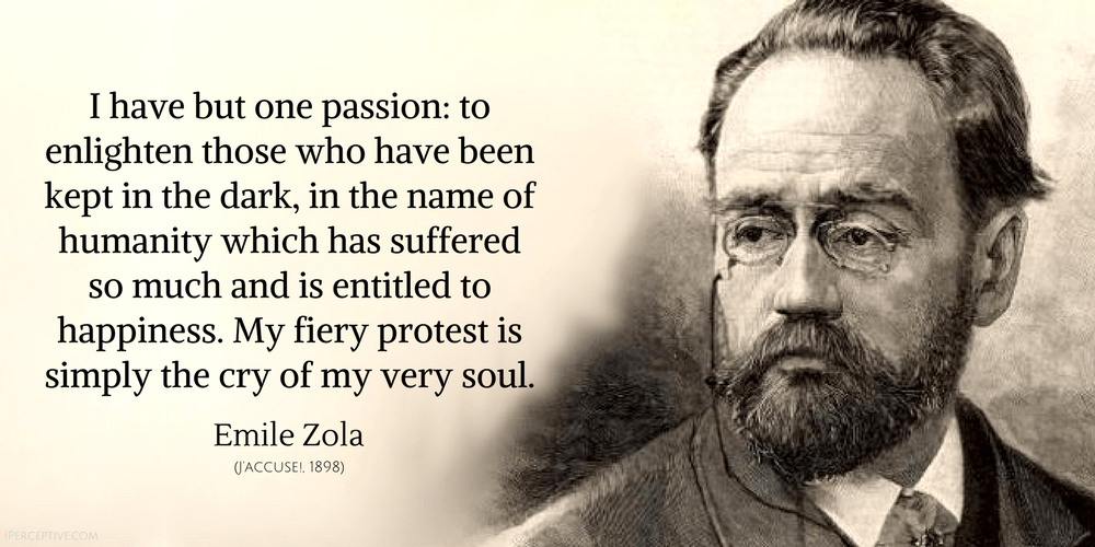 Emile Zola Quote: I have but one passion: to enlighten those who have been kept in the dark, in the name (J'accuse)