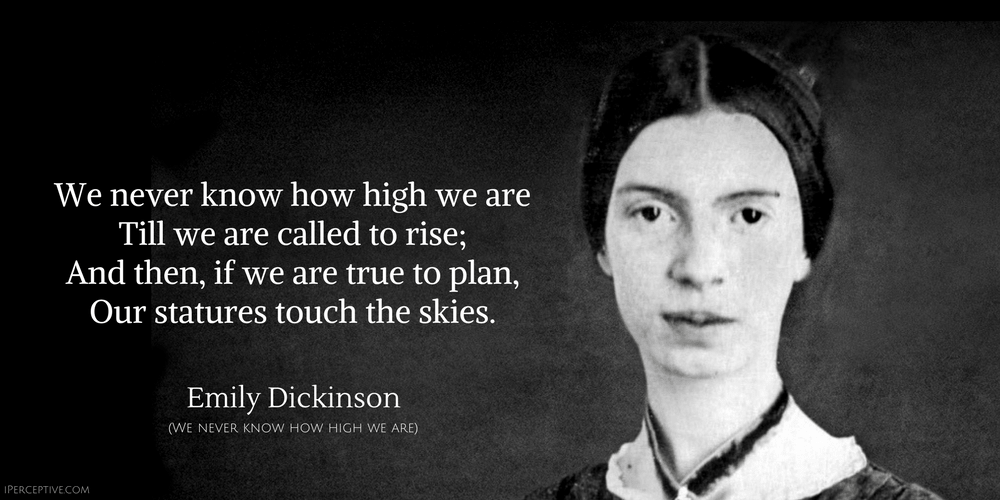 Emily Dickinson Quote: We never know how high we are Till we are called to rise; And then, if we are true to plan, Our statures touch the skies.
