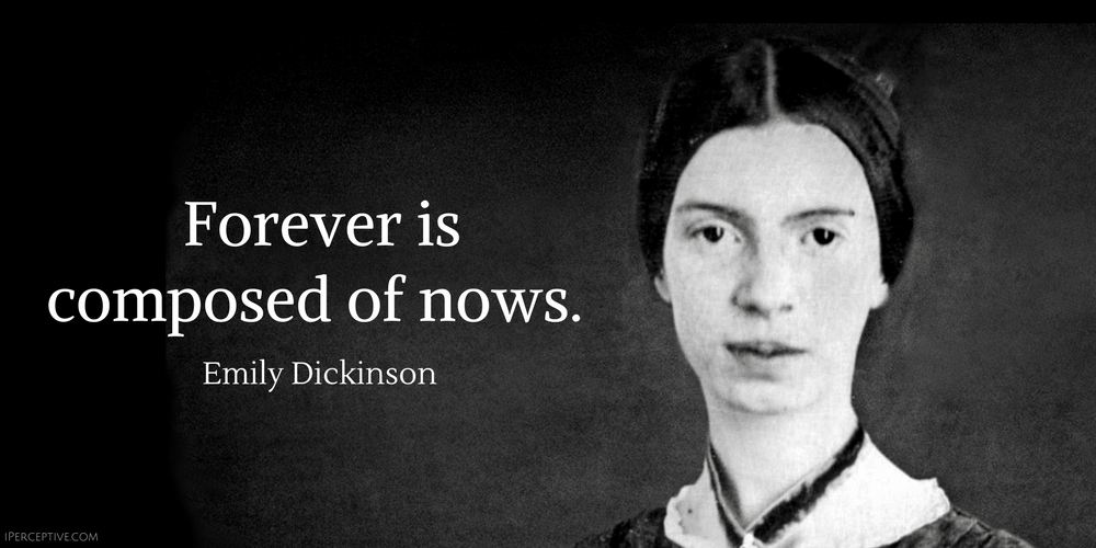 Emily Dickinson Quote: Forever is composed of nows.
