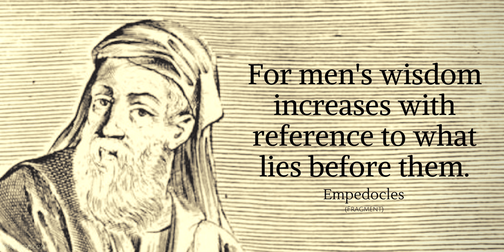 Empedocles Quote: For men's wisdom increases with reference to what lies before them