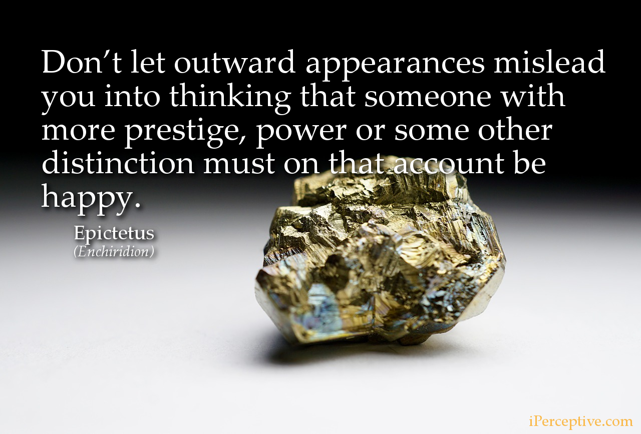 Epictetus Stoic Quote: Don't let outward appearances mislead you into thinking that someone with more prestige...