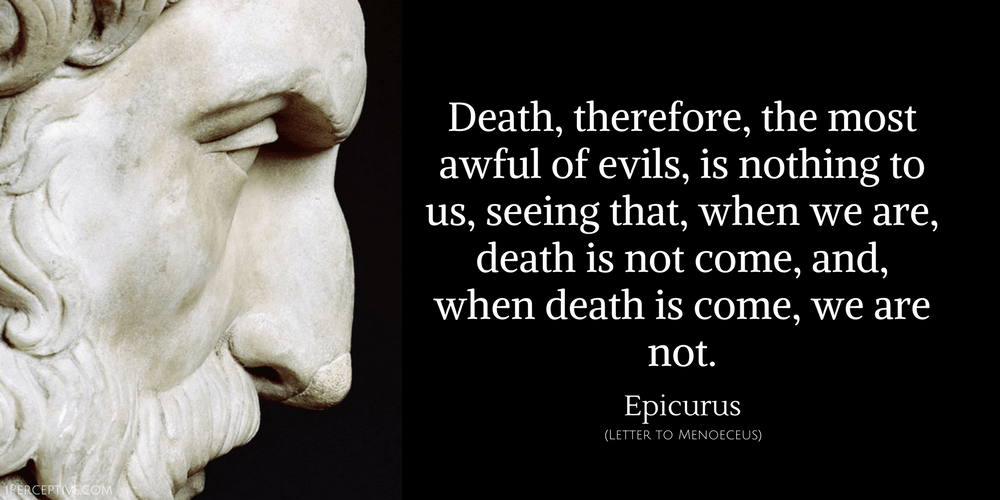 Epicurus quote: Death, therefore, the most awful of evils, is nothing to us, seeing that, when we are, death is not come, and, when death is come, we are not.