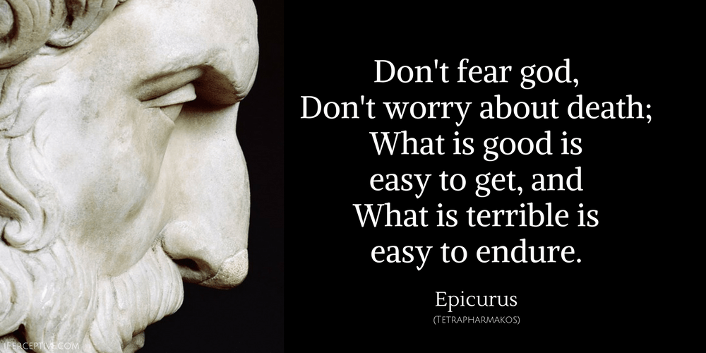 Epicurus Quote: Don't fear god, Don't worry about death; What is good is easy to get, and What is terrible is easy to endure.