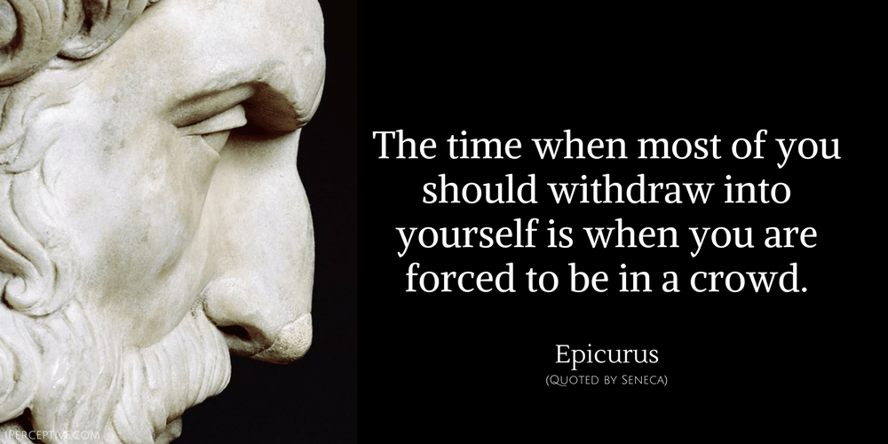 Epicurus Quote: The time when most of you should withdraw into yourself...