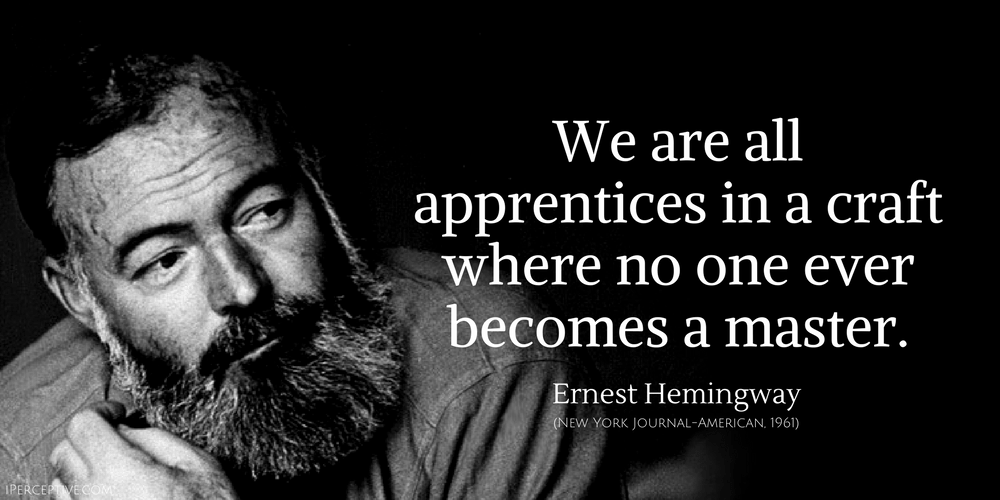Hemingway Quote: We are all apprentices in a craft where no one ever becomes a master.