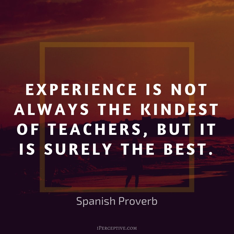 Spanish Proverb: Experience is not always the kindest of teachers, but it is surely the best.