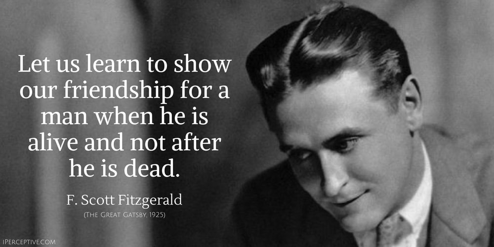 F. Scott Fitzgerald Quote: Let us learn to show our friendship for a man when he is alive and not after he is dead.