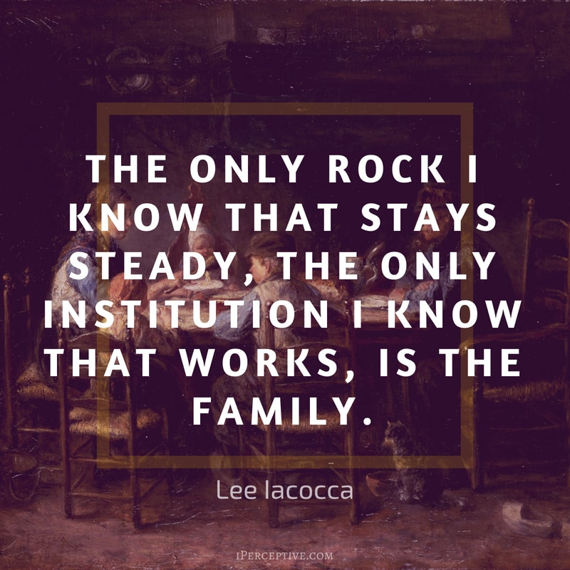 Lee Iacocca Quote: The only rock I know that stays steady, the only institution I know that works, is the family.