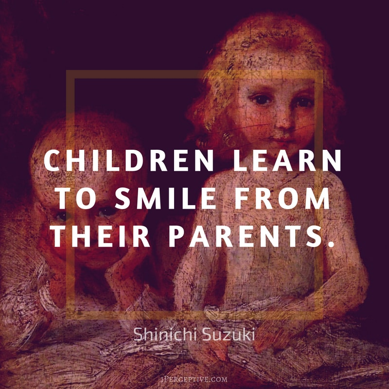 Shinichi Suzuki Quote: Children learn to smile from their parents.