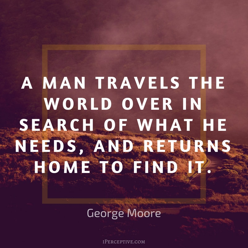 George Moore Quote: A man travels the world over in search of what he needs, and returns home to find it.