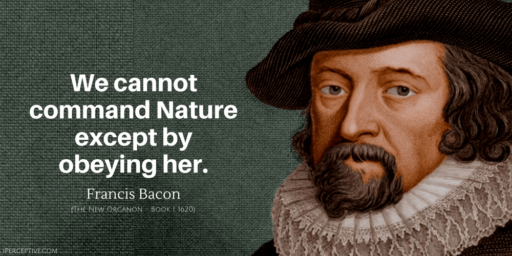 Francis Bacon Quote: We cannot command Nature except by obeying her.