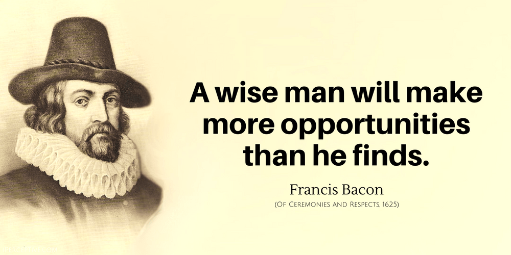 Francis Bacon Quote: A wise man will make more opportunities than he finds.