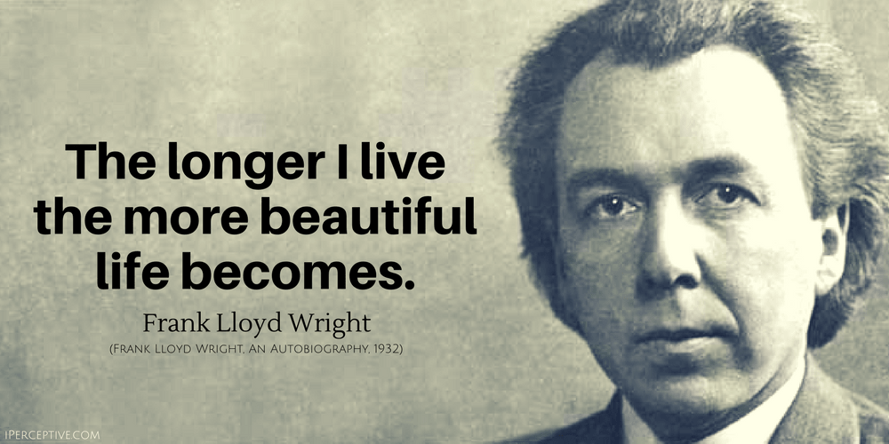 Frank Lloyd Wright Quote: The longer I live the more beautiful life becomes.