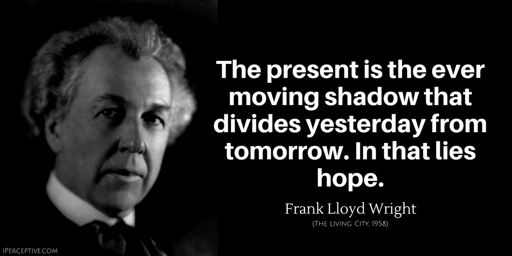 Frank Lloyd Wright Quote: The present is the ever moving shadow that divides yesterday