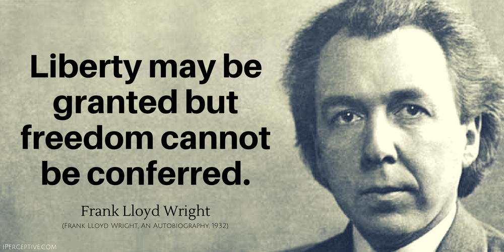 Frank Lloyd Wright Quote: Liberty may be granted but freedom cannot be conferred.